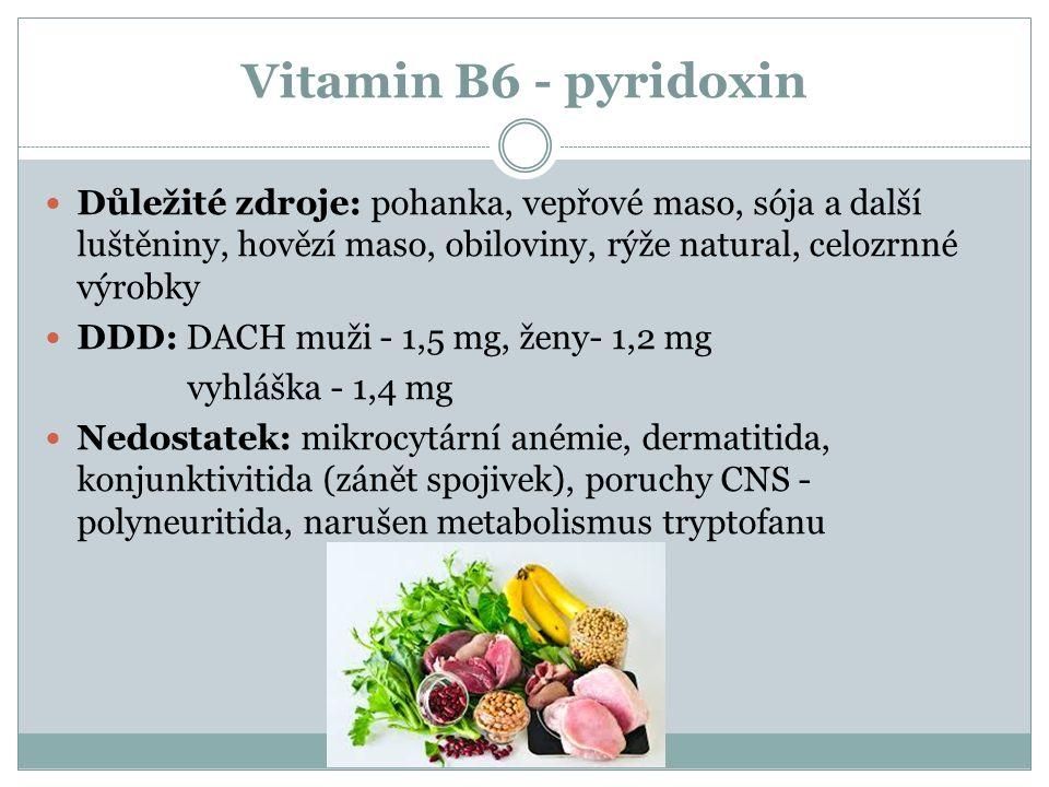Vitamin B6 - pyridoxin Důležité zdroje: pohanka, vepřové maso, sója a další luštěniny, hovězí maso, obiloviny, rýže natural, celozrnné výrobky DDD: DACH muži - 1,5 mg, ženy- 1,2 mg vyhláška - 1,4 mg Nedostatek: mikrocytární anémie, dermatitida, konjunktivitida (zánět spojivek), poruchy CNS - polyneuritida, narušen metabolismus tryptofanu