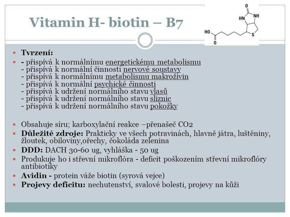 Vitamin H- biotin – B7 Tvrzení: - přispívá k normálnímu energetickému metabolismu - přispívá k normální činnosti nervové soustavy - přispívá k normálnímu metabolismu makroživin - přispívá k normální psychické činnosti - přispívá k udržení normálního stavu vlasů - přispívá k udržení normálního stavu sliznic - přispívá k udržení normálního stavu pokožky Obsahuje síru; karboxylační reakce –přenašeč CO2 Důležité zdroje: Prakticky ve všech potravinách, hlavně játra, luštěniny, žloutek, obiloviny,ořechy, čokoláda zelenina DDD: DACH 30-60 ug, vyhláška - 50 ug Produkuje ho i střevní mikroflóra - deficit poškozením střevní mikroflóry antibiotiky Avidin - protein váže biotin (syrová vejce) Projevy deficitu: nechutenství, svalové bolesti, projevy na kůži