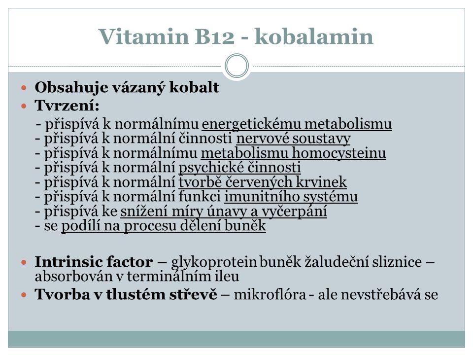 Vitamin B12 - kobalamin Obsahuje vázaný kobalt Tvrzení: - přispívá k normálnímu energetickému metabolismu - přispívá k normální činnosti nervové soustavy - přispívá k normálnímu metabolismu homocysteinu - přispívá k normální psychické činnosti - přispívá k normální tvorbě červených krvinek - přispívá k normální funkci imunitního systému - přispívá ke snížení míry únavy a vyčerpání - se podílí na procesu dělení buněk Intrinsic factor – glykoprotein buněk žaludeční sliznice – absorbován v terminálním ileu Tvorba v tlustém střevě – mikroflóra - ale nevstřebává se