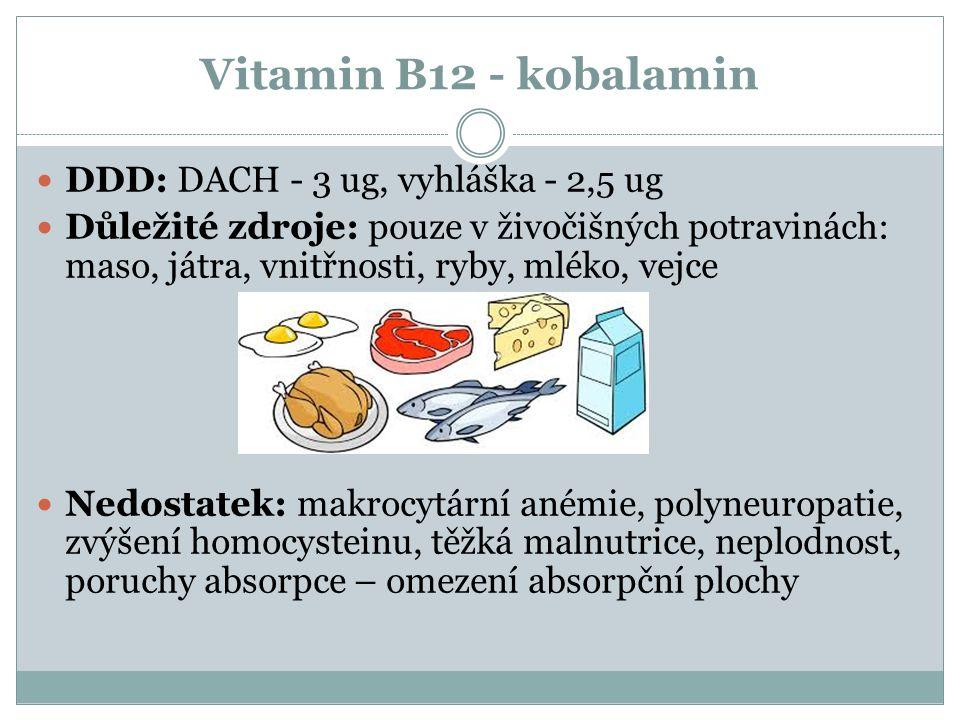 Vitamin B12 - kobalamin DDD: DACH - 3 ug, vyhláška - 2,5 ug Důležité zdroje: pouze v živočišných potravinách: maso, játra, vnitřnosti, ryby, mléko, vejce Nedostatek: makrocytární anémie, polyneuropatie, zvýšení homocysteinu, těžká malnutrice, neplodnost, poruchy absorpce – omezení absorpční plochy