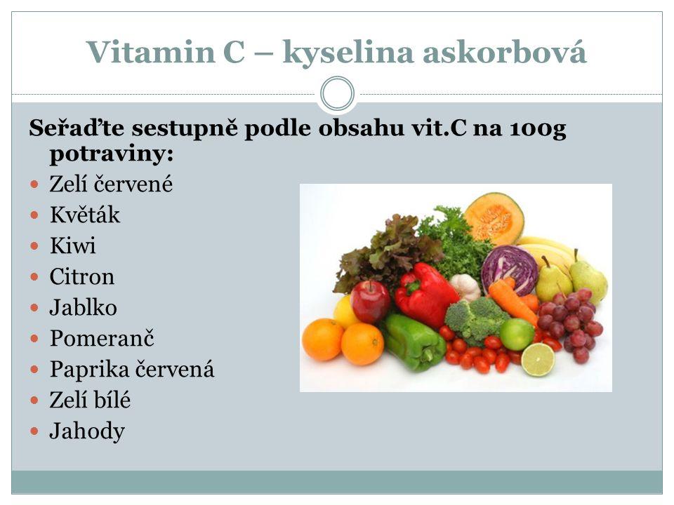 Vitamin C – kyselina askorbová Seřaďte sestupně podle obsahu vit.C na 100g potraviny: Zelí červené Květák Kiwi Citron Jablko Pomeranč Paprika červená
