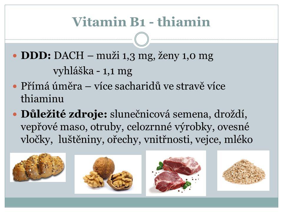 Vitamin B1 - thiamin DDD: DACH – muži 1,3 mg, ženy 1,0 mg vyhláška - 1,1 mg Přímá úměra – více sacharidů ve stravě více thiaminu Důležité zdroje: slunečnicová semena, droždí, vepřové maso, otruby, celozrnné výrobky, ovesné vločky, luštěniny, ořechy, vnitřnosti, vejce, mléko