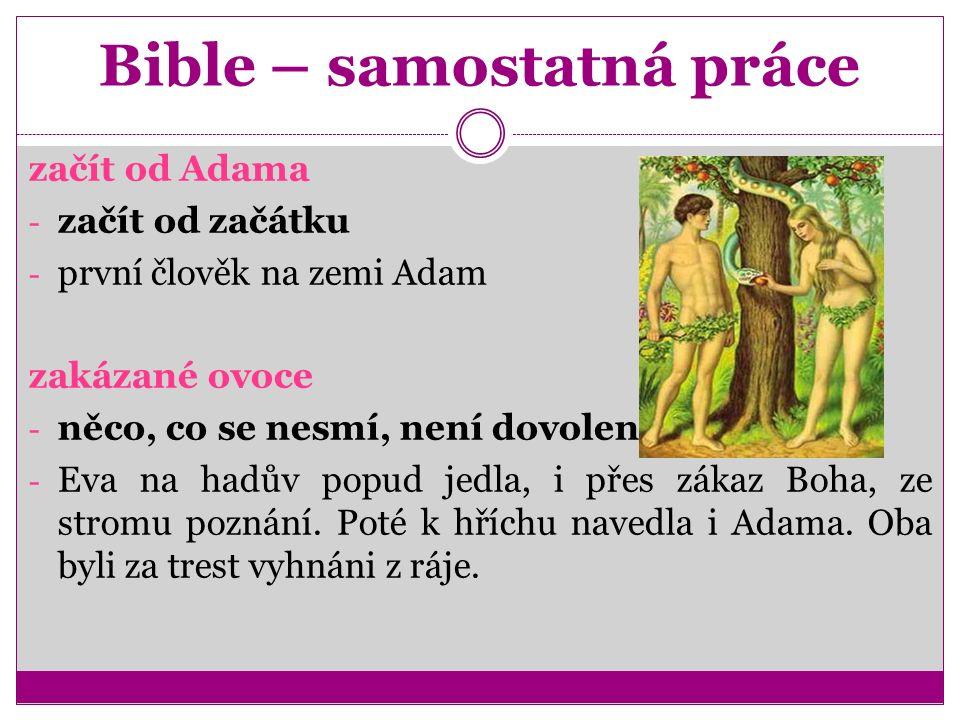 Bible – samostatná práce začít od Adama - začít od začátku - první člověk na zemi Adam zakázané ovoce - něco, co se nesmí, není dovoleno - Eva na hadův popud jedla, i přes zákaz Boha, ze stromu poznání.