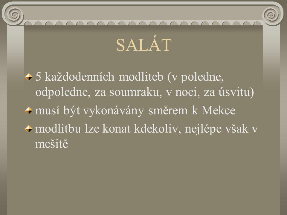 SALÁT 5 každodenních modliteb (v poledne, odpoledne, za soumraku, v noci, za úsvitu) musí být vykonávány směrem k Mekce modlitbu lze konat kdekoliv, nejlépe však v mešitě