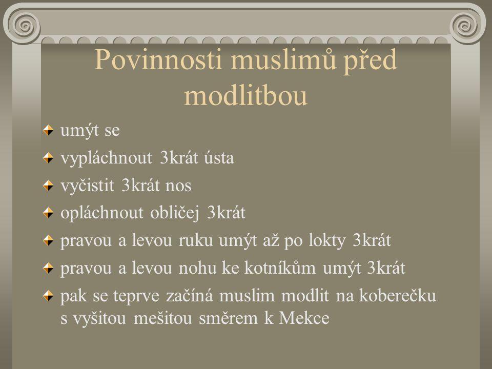 Povinnosti muslimů před modlitbou umýt se vypláchnout 3krát ústa vyčistit 3krát nos opláchnout obličej 3krát pravou a levou ruku umýt až po lokty 3krát pravou a levou nohu ke kotníkům umýt 3krát pak se teprve začíná muslim modlit na koberečku s vyšitou mešitou směrem k Mekce