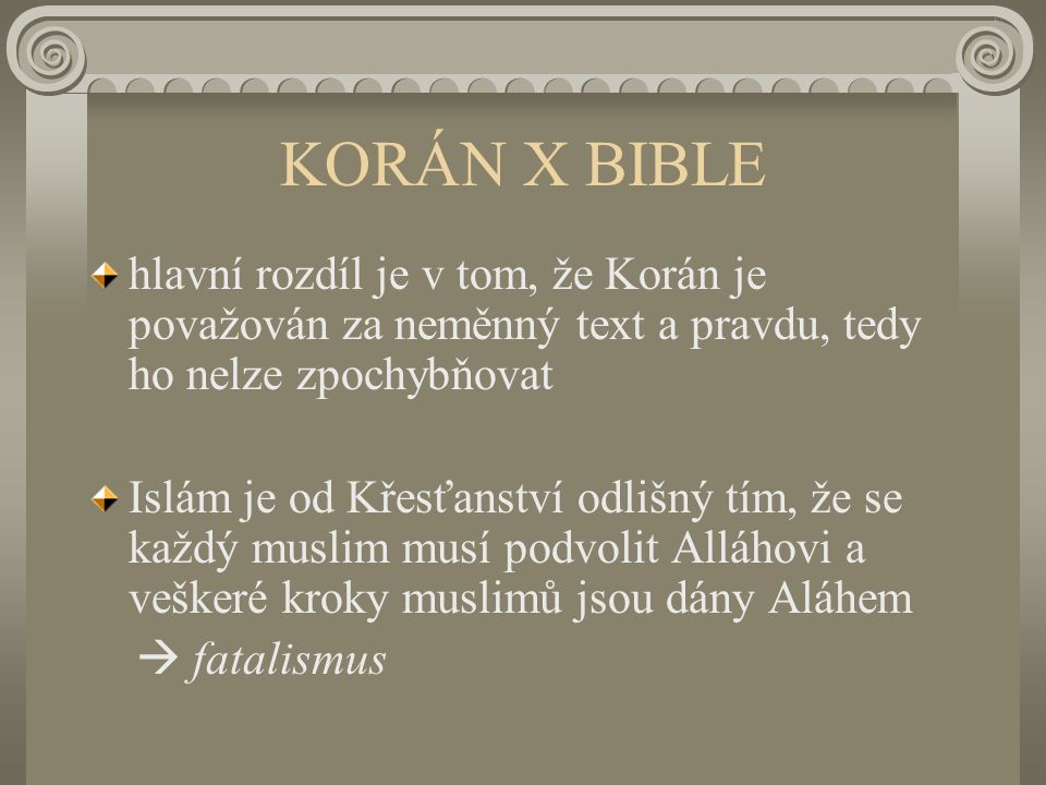 KORÁN X BIBLE hlavní rozdíl je v tom, že Korán je považován za neměnný text a pravdu, tedy ho nelze zpochybňovat Islám je od Křesťanství odlišný tím, že se každý muslim musí podvolit Alláhovi a veškeré kroky muslimů jsou dány Aláhem  fatalismus