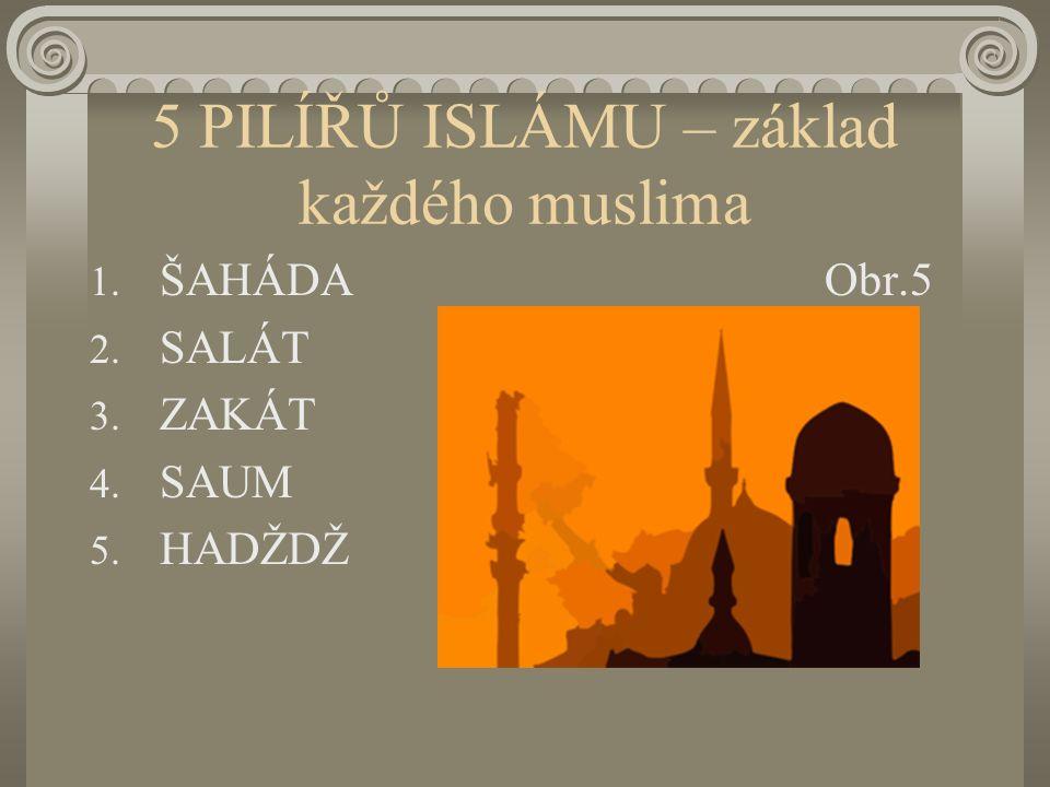 5 PILÍŘŮ ISLÁMU – základ každého muslima 1. ŠAHÁDAObr.5 2. SALÁT 3. ZAKÁT 4. SAUM 5. HADŽDŽ