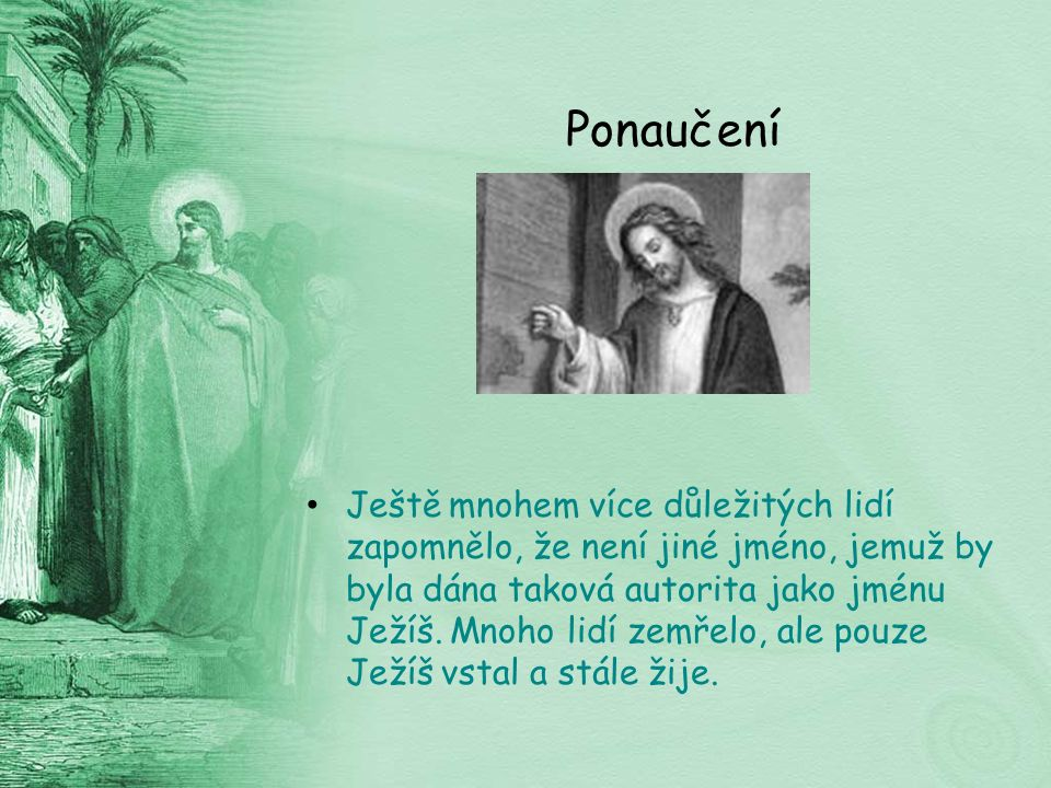 Ponaučení Ještě mnohem více důležitých lidí zapomnělo, že není jiné jméno, jemuž by byla dána taková autorita jako jménu Ježíš.