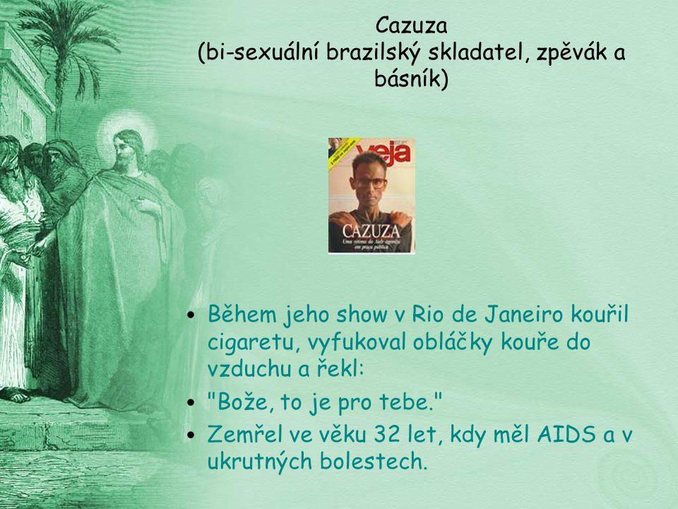Cazuza (bi-sexuální brazilský skladatel, zpěvák a básník) Během jeho show v Rio de Janeiro kouřil cigaretu, vyfukoval obláčky kouře do vzduchu a řekl: Bože, to je pro tebe. Zemřel ve věku 32 let, kdy měl AIDS a v ukrutných bolestech.