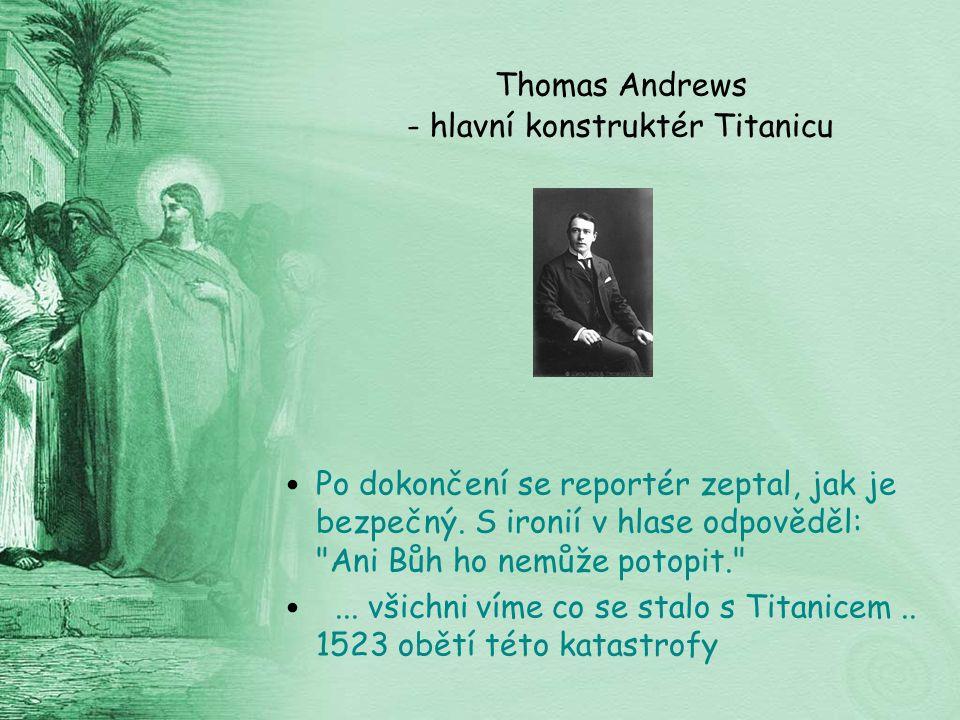Thomas Andrews - hlavní konstruktér Titanicu Po dokončení se reportér zeptal, jak je bezpečný.