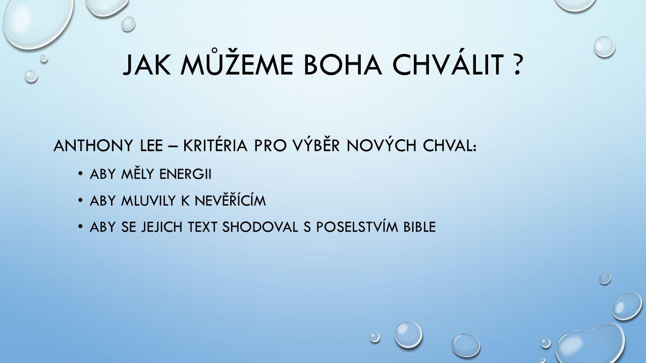 JAK MŮŽEME BOHA CHVÁLIT ? ANTHONY LEE – KRITÉRIA PRO VÝBĚR NOVÝCH CHVAL: ABY MĚLY ENERGII ABY MLUVILY K NEVĚŘÍCÍM ABY SE JEJICH TEXT SHODOVAL S POSELS