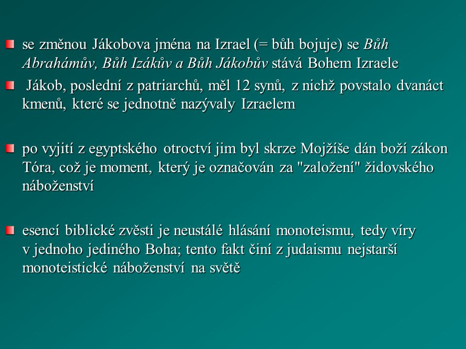 se změnou Jákobova jména na Izrael (= bůh bojuje) se Bůh Abrahámův, Bůh Izákův a Bůh Jákobův stává Bohem Izraele Jákob, poslední z patriarchů, měl 12 synů, z nichž povstalo dvanáct kmenů, které se jednotně nazývaly Izraelem Jákob, poslední z patriarchů, měl 12 synů, z nichž povstalo dvanáct kmenů, které se jednotně nazývaly Izraelem po vyjití z egyptského otroctví jim byl skrze Mojžíše dán boží zákon Tóra, což je moment, který je označován za založení židovského náboženství esencí biblické zvěsti je neustálé hlásání monoteismu, tedy víry v jednoho jediného Boha; tento fakt činí z judaismu nejstarší monoteistické náboženství na světě