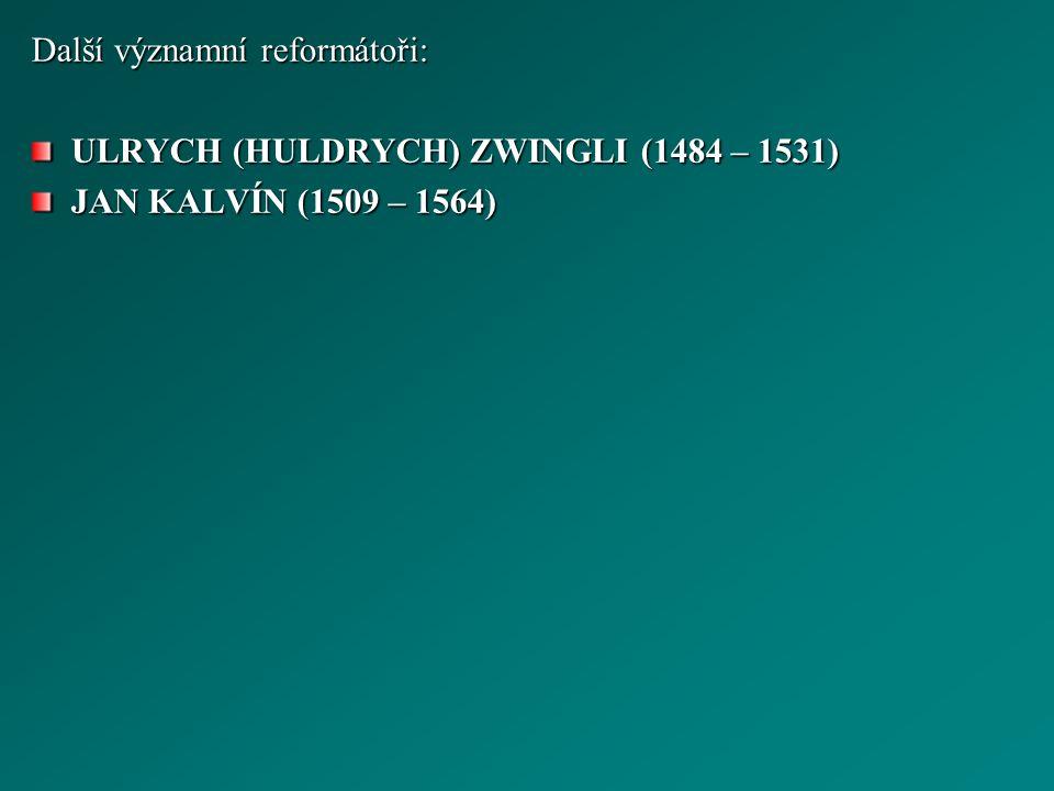 Další významní reformátoři: ULRYCH (HULDRYCH) ZWINGLI (1484 – 1531) JAN KALVÍN (1509 – 1564)
