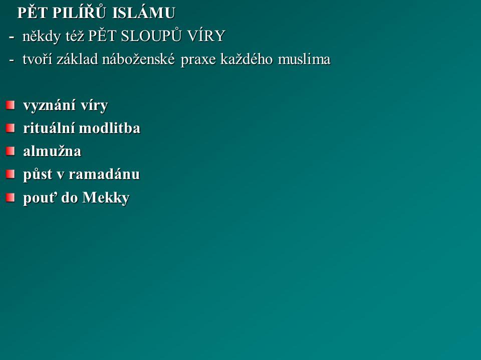 PĚT PILÍŘŮ ISLÁMU PĚT PILÍŘŮ ISLÁMU - někdy též PĚT SLOUPŮ VÍRY - někdy též PĚT SLOUPŮ VÍRY - tvoří základ náboženské praxe každého muslima - tvoří základ náboženské praxe každého muslima vyznání víry rituální modlitba almužna půst v ramadánu pouť do Mekky