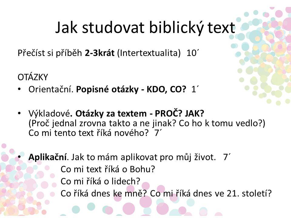 Jak studovat biblický text Přečíst si příběh 2-3krát (Intertextualita) 10´ OTÁZKY Orientační. Popisné otázky - KDO, CO? 1´ Výkladové. Otázky za textem
