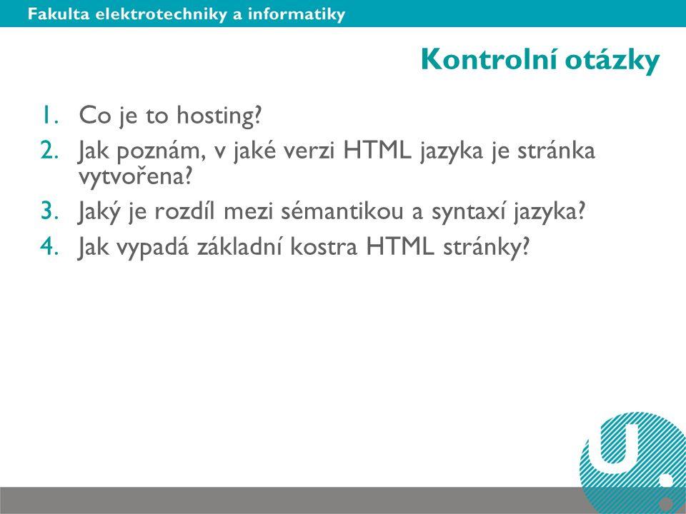 Kontrolní otázky 1.Co je to hosting? 2.Jak poznám, v jaké verzi HTML jazyka je stránka vytvořena? 3.Jaký je rozdíl mezi sémantikou a syntaxí jazyka? 4