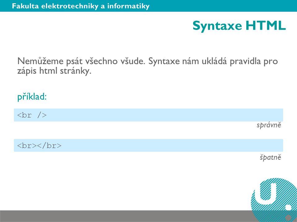 Syntaxe HTML Nemůžeme psát všechno všude. Syntaxe nám ukládá pravidla pro zápis html stránky. příklad: správně špatně