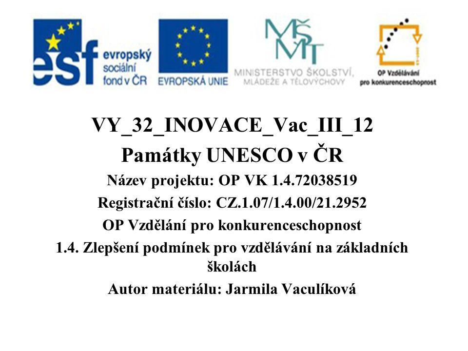 VY_32_INOVACE_Vac_III_12 Památky UNESCO v ČR Název projektu: OP VK 1.4.72038519 Registrační číslo: CZ.1.07/1.4.00/21.2952 OP Vzdělání pro konkurenceschopnost 1.4.