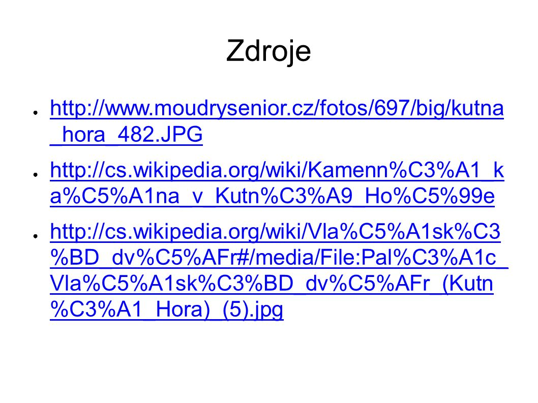 Zdroje ● http://www.moudrysenior.cz/fotos/697/big/kutna _hora_482.JPG http://www.moudrysenior.cz/fotos/697/big/kutna _hora_482.JPG ● http://cs.wikipedia.org/wiki/Kamenn%C3%A1_k a%C5%A1na_v_Kutn%C3%A9_Ho%C5%99e http://cs.wikipedia.org/wiki/Kamenn%C3%A1_k a%C5%A1na_v_Kutn%C3%A9_Ho%C5%99e ● http://cs.wikipedia.org/wiki/Vla%C5%A1sk%C3 %BD_dv%C5%AFr#/media/File:Pal%C3%A1c_ Vla%C5%A1sk%C3%BD_dv%C5%AFr_(Kutn %C3%A1_Hora)_(5).jpg http://cs.wikipedia.org/wiki/Vla%C5%A1sk%C3 %BD_dv%C5%AFr#/media/File:Pal%C3%A1c_ Vla%C5%A1sk%C3%BD_dv%C5%AFr_(Kutn %C3%A1_Hora)_(5).jpg