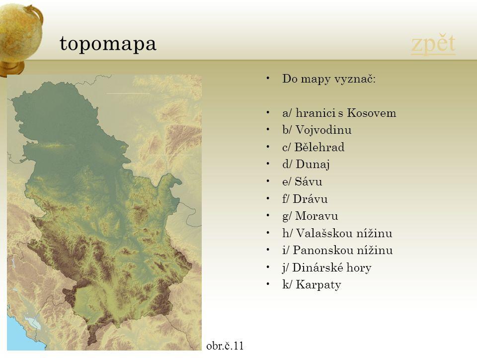 topomapa obr.č.11 zpět Do mapy vyznač: a/ hranici s Kosovem b/ Vojvodinu c/ Bělehrad d/ Dunaj e/ Sávu f/ Drávu g/ Moravu h/ Valašskou nížinu i/ Panonskou nížinu j/ Dinárské hory k/ Karpaty