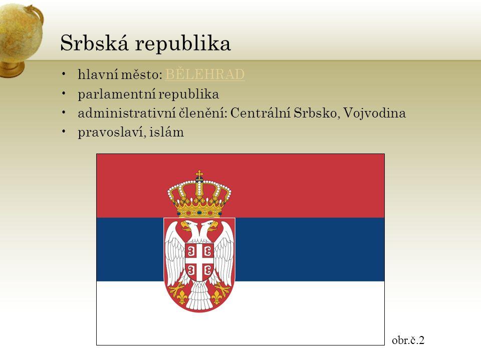 Srbská republika hlavní město: BĚLEHRADBĚLEHRAD parlamentní republika administrativní členění: Centrální Srbsko, Vojvodina pravoslaví, islám obr.č.2