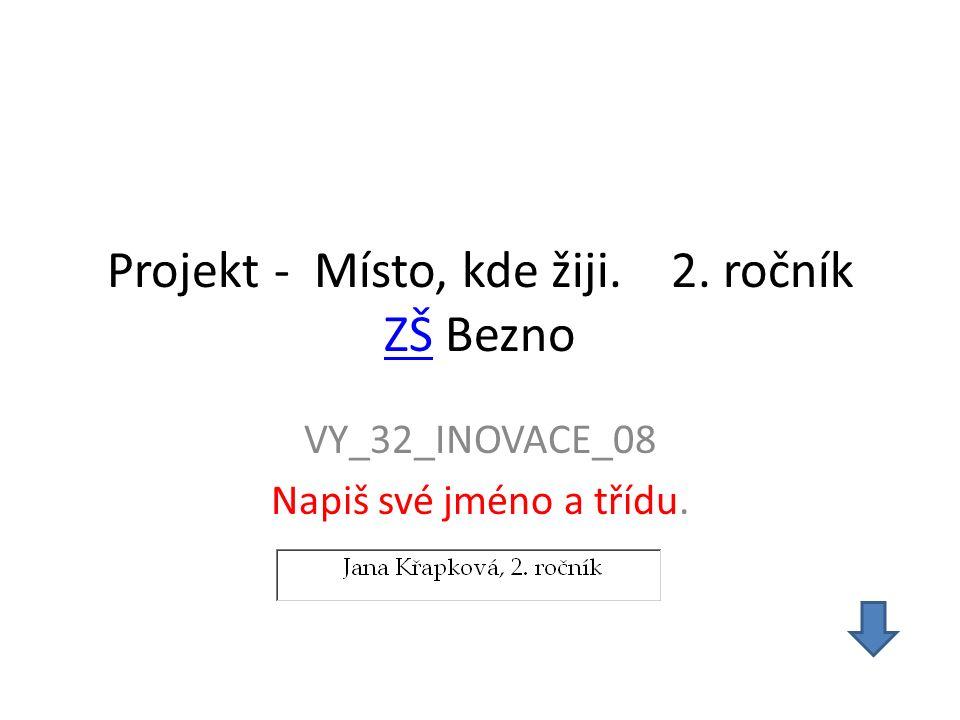 Projekt - Místo, kde žiji. 2. ročník ZŠ Bezno ZŠ VY_32_INOVACE_08 Napiš své jméno a třídu.