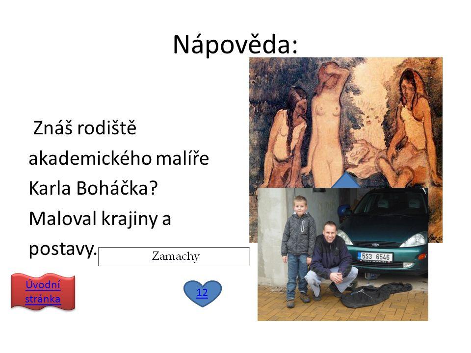 Nápověda: Znáš rodiště akademického malíře Karla Boháčka.