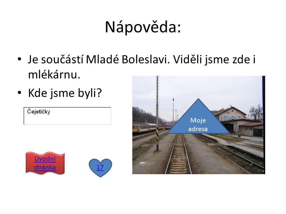 Nápověda: Je součástí Mladé Boleslavi. Viděli jsme zde i mlékárnu. Kde jsme byli? 17 Úvodní stránka Úvodní stránka Moje adresa