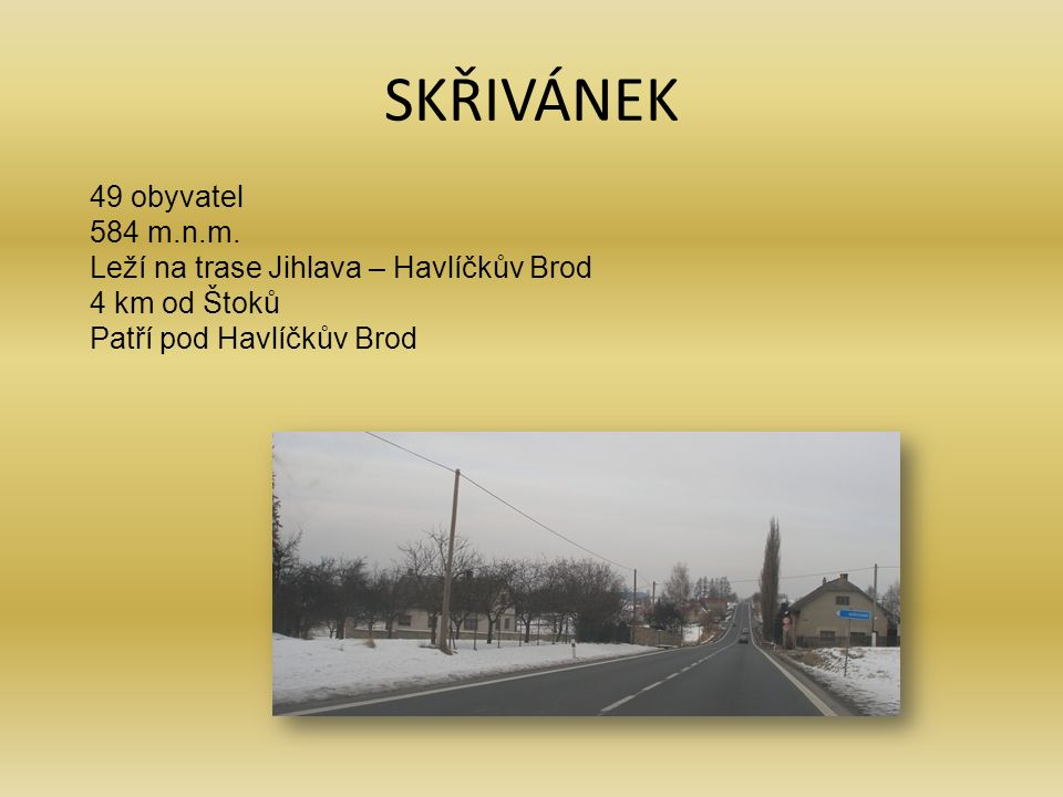 SKŘIVÁNEK 49 obyvatel 584 m.n.m. Leží na trase Jihlava – Havlíčkův Brod 4 km od Štoků Patří pod Havlíčkův Brod
