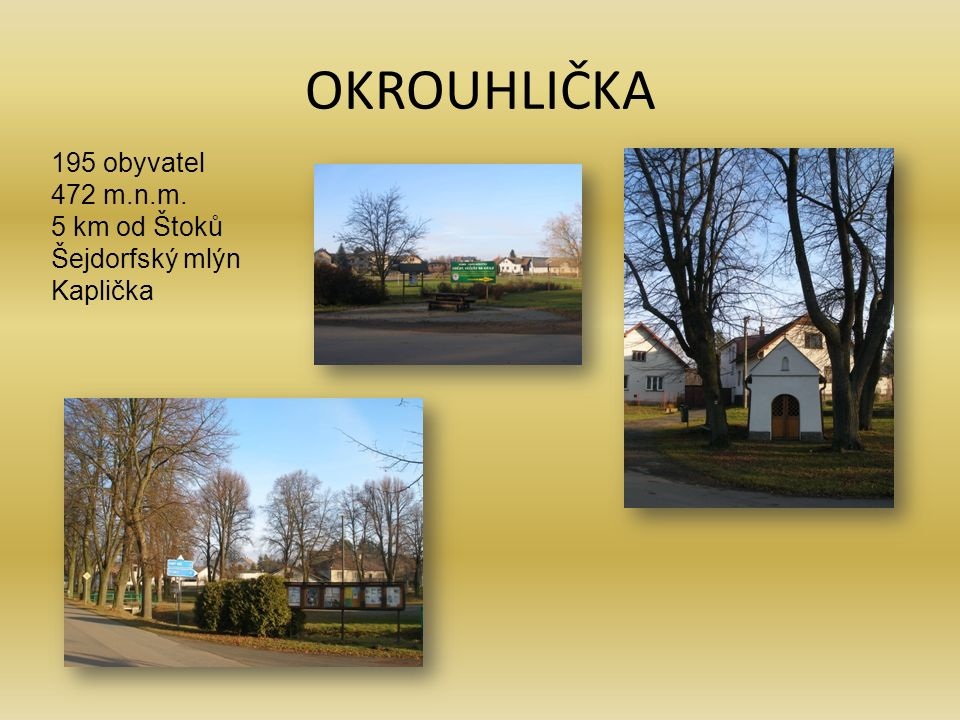 OKROUHLIČKA 195 obyvatel 472 m.n.m. 5 km od Štoků Šejdorfský mlýn Kaplička
