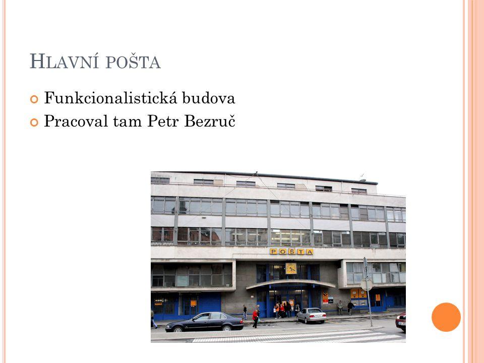 H LAVNÍ POŠTA Funkcionalistická budova Pracoval tam Petr Bezruč
