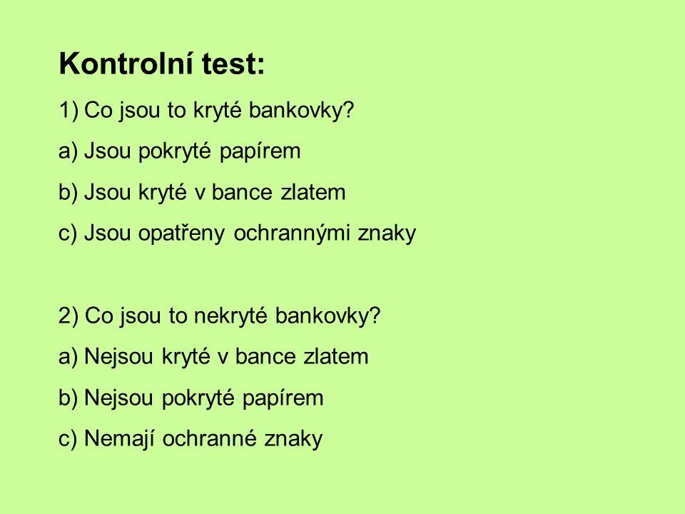 Kontrolní test: 1)Co jsou to kryté bankovky? a)Jsou pokryté papírem b)Jsou kryté v bance zlatem c)Jsou opatřeny ochrannými znaky 2) Co jsou to nekryté