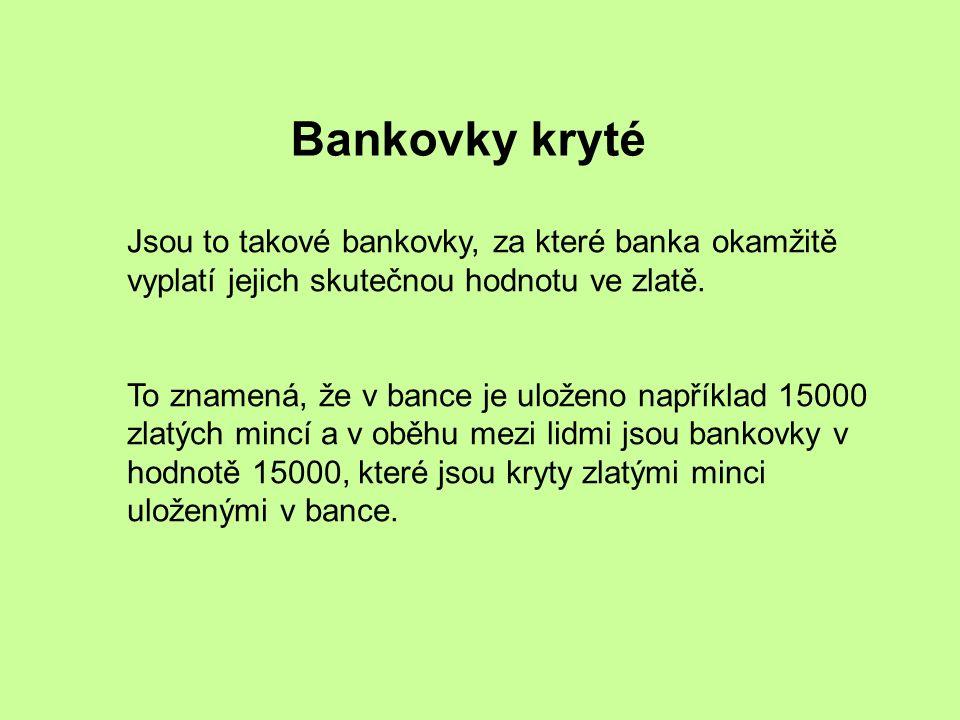 Bankovky kryté Jsou to takové bankovky, za které banka okamžitě vyplatí jejich skutečnou hodnotu ve zlatě.