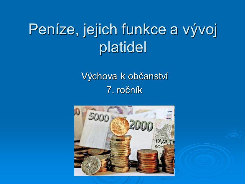 Peníze, jejich funkce a vývoj platidel Výchova k občanství 7. ročník