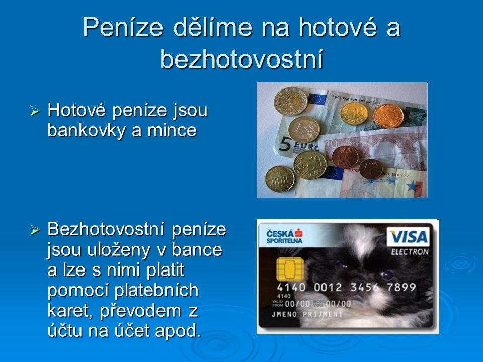 Peníze dělíme na hotové a bezhotovostní  Hotové peníze jsou bankovky a mince  Bezhotovostní peníze jsou uloženy v bance a lze s nimi platit pomocí platebních karet, převodem z účtu na účet apod.