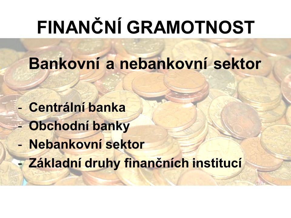 FINANČNÍ GRAMOTNOST Bankovní a nebankovní sektor -Centrální banka -Obchodní banky -Nebankovní sektor -Základní druhy finančních institucí
