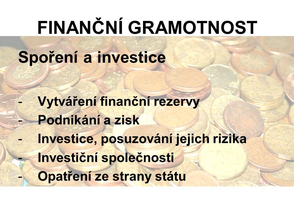 FINANČNÍ GRAMOTNOST Spoření a investice -Vytváření finanční rezervy -Podnikání a zisk -Investice, posuzování jejich rizika -Investiční společnosti -Opatření ze strany státu