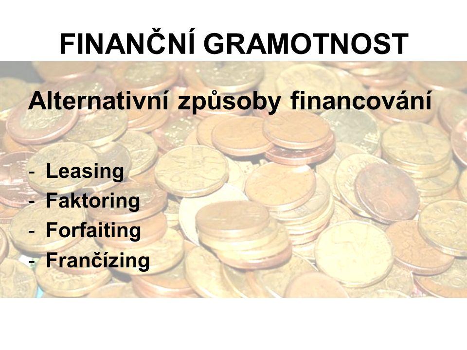 FINANČNÍ GRAMOTNOST Alternativní způsoby financování -Leasing -Faktoring -Forfaiting -Frančízing