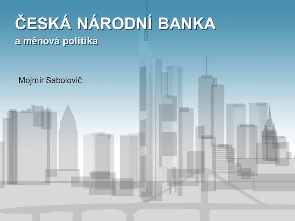 ČESKÁ NÁRODNÍ BANKA a měnová politika ČESKÁ NÁRODNÍ BANKA a měnová politika Mojmír Sabolovič