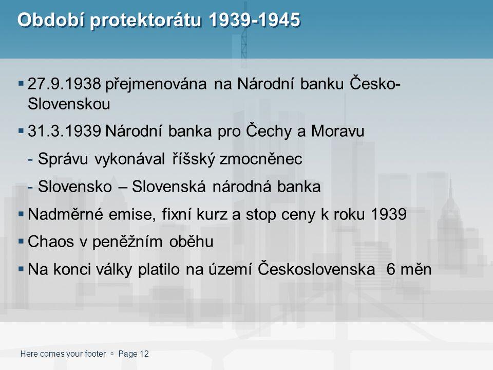 Here comes your footer  Page 12 Období protektorátu 1939-1945  27.9.1938 přejmenována na Národní banku Česko- Slovenskou  31.3.1939 Národní banka p