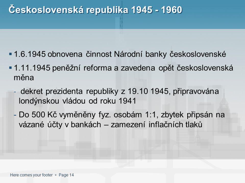 Here comes your footer  Page 14 Československá republika 1945 - 1960  1.6.1945 obnovena činnost Národní banky československé  1.11.1945 peněžní ref