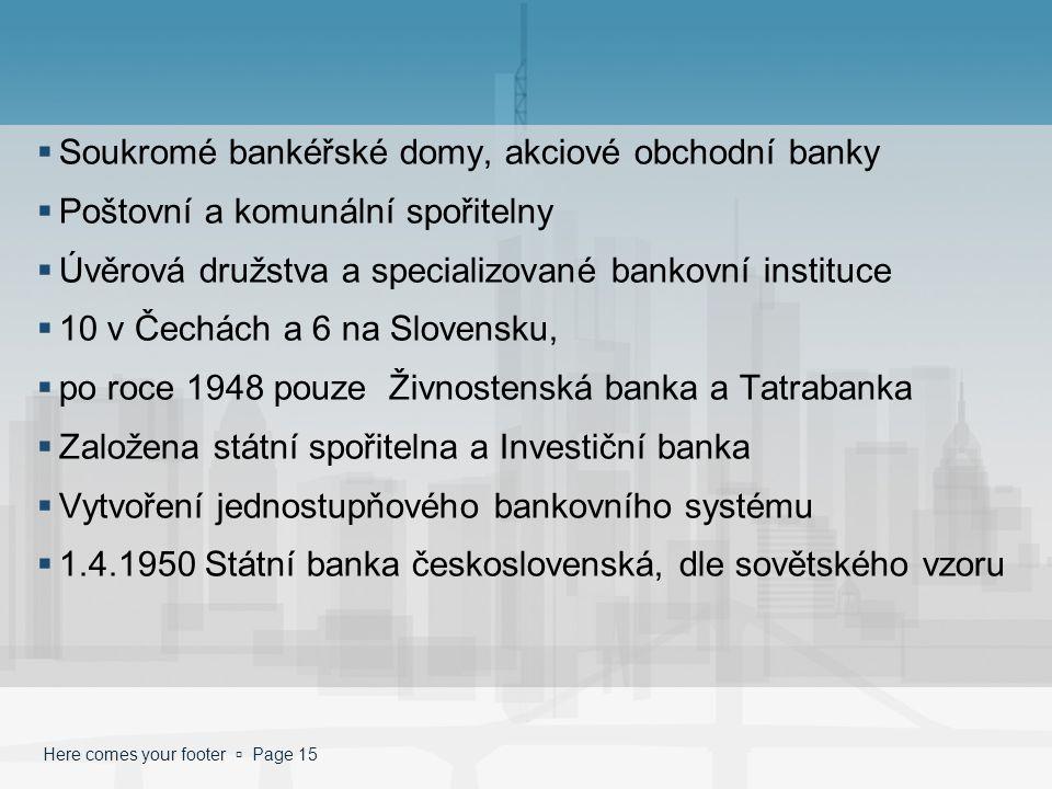 Here comes your footer  Page 15  Soukromé bankéřské domy, akciové obchodní banky  Poštovní a komunální spořitelny  Úvěrová družstva a specializova