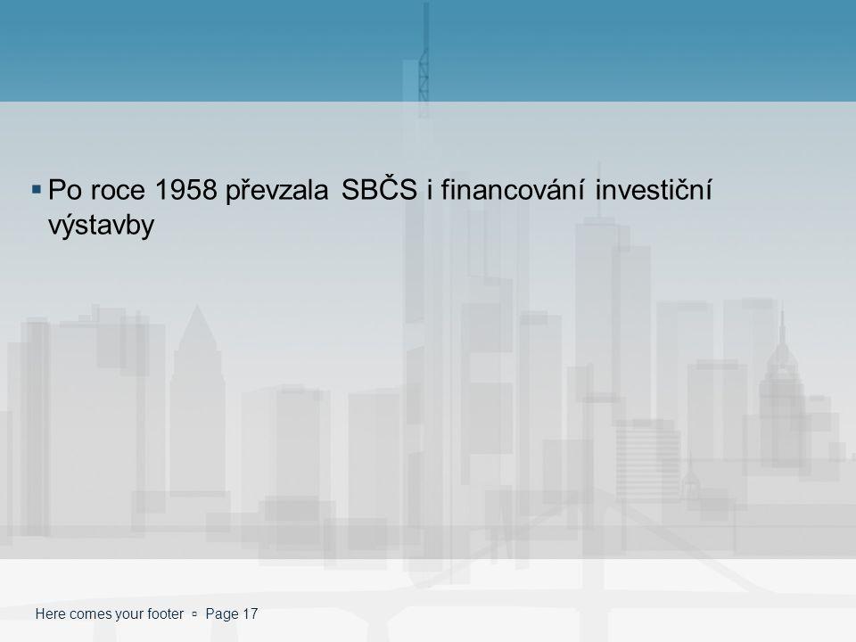 Here comes your footer  Page 17  Po roce 1958 převzala SBČS i financování investiční výstavby