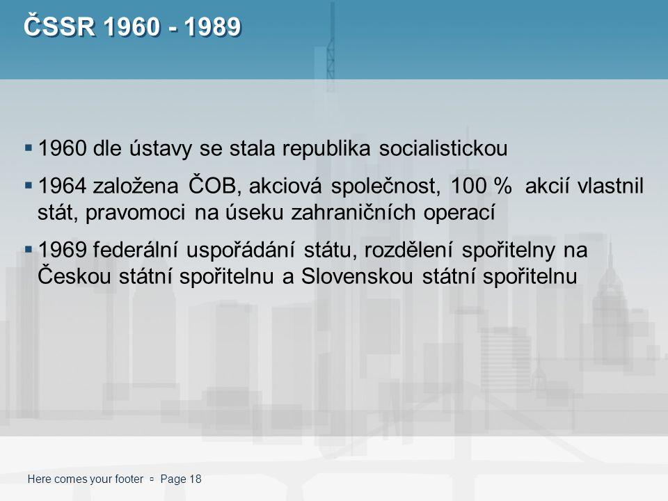 Here comes your footer  Page 18 ČSSR 1960 - 1989  1960 dle ústavy se stala republika socialistickou  1964 založena ČOB, akciová společnost, 100 % akcií vlastnil stát, pravomoci na úseku zahraničních operací  1969 federální uspořádání státu, rozdělení spořitelny na Českou státní spořitelnu a Slovenskou státní spořitelnu