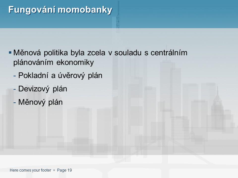 Here comes your footer  Page 19 Fungování momobanky  Měnová politika byla zcela v souladu s centrálním plánováním ekonomiky -Pokladní a úvěrový plán -Devizový plán -Měnový plán