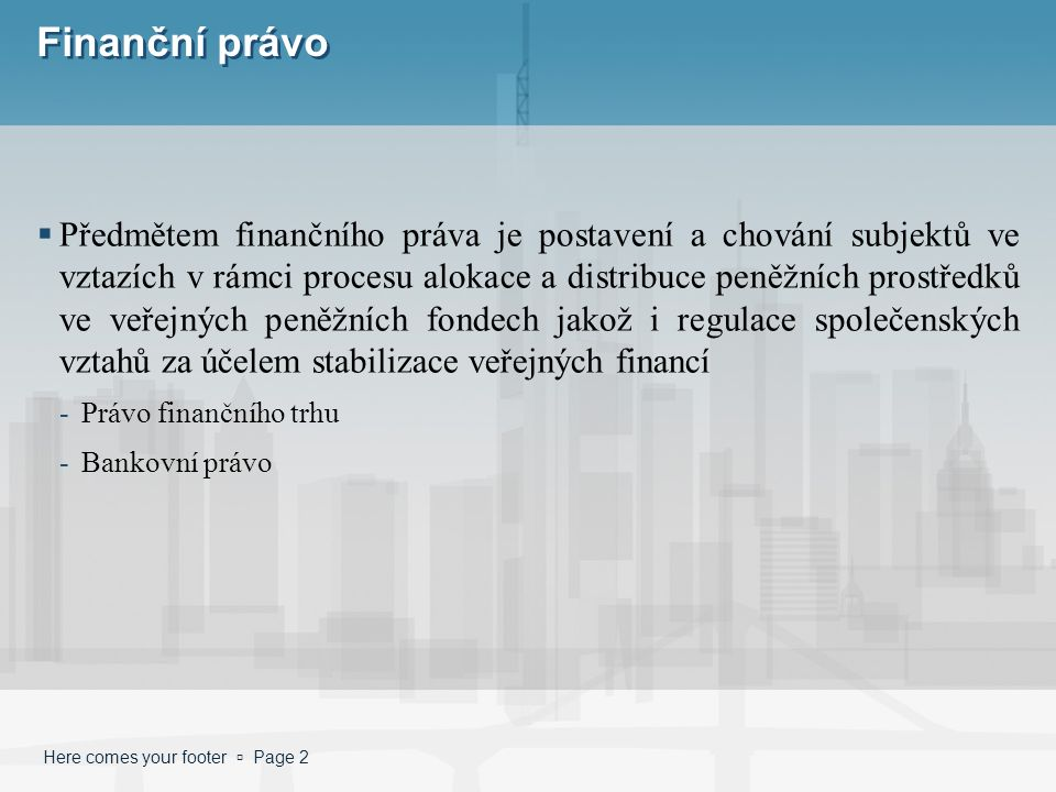 Here comes your footer  Page 2 Finanční právo  Předmětem finančního práva je postavení a chování subjektů ve vztazích v rámci procesu alokace a distribuce peněžních prostředků ve veřejných peněžních fondech jakož i regulace společenských vztahů za účelem stabilizace veřejných financí -Právo finančního trhu -Bankovní právo