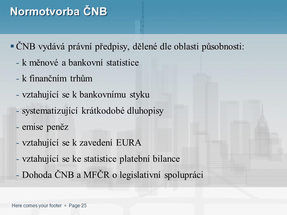 Here comes your footer  Page 25 Normotvorba ČNB  ČNB vydává právní předpisy, dělené dle oblasti působnosti: -k měnové a bankovní statistice -k finan