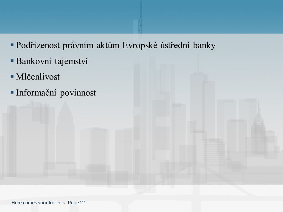 Here comes your footer  Page 27  Podřízenost právním aktům Evropské ústřední banky  Bankovní tajemství  Mlčenlivost  Informační povinnost