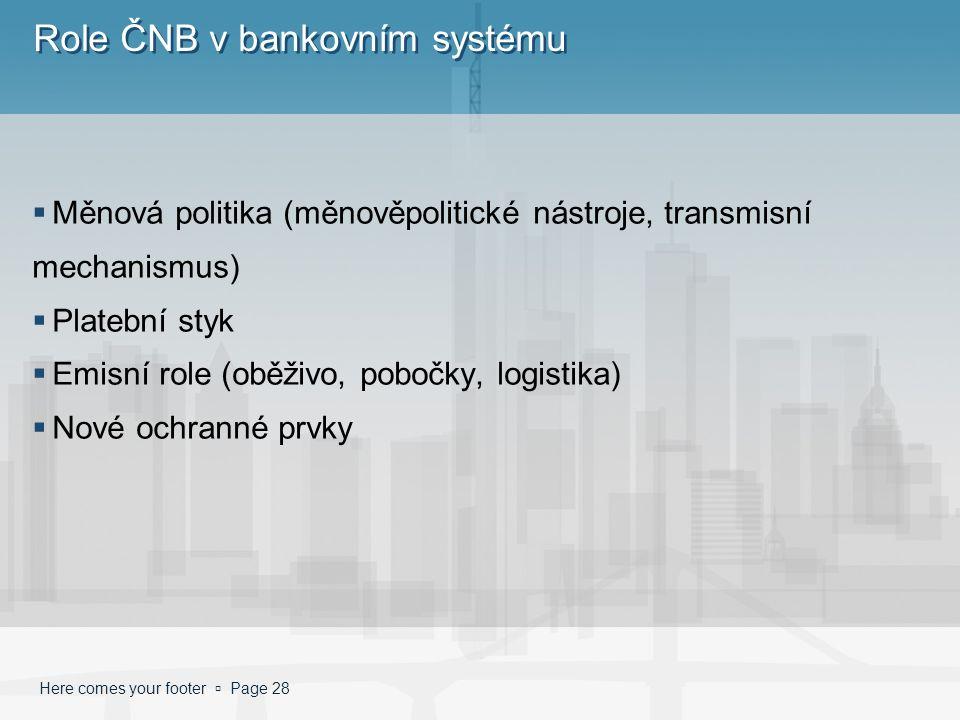Here comes your footer  Page 28 Role ČNB v bankovním systému  Měnová politika (měnověpolitické nástroje, transmisní mechanismus)  Platební styk  Emisní role (oběživo, pobočky, logistika)  Nové ochranné prvky