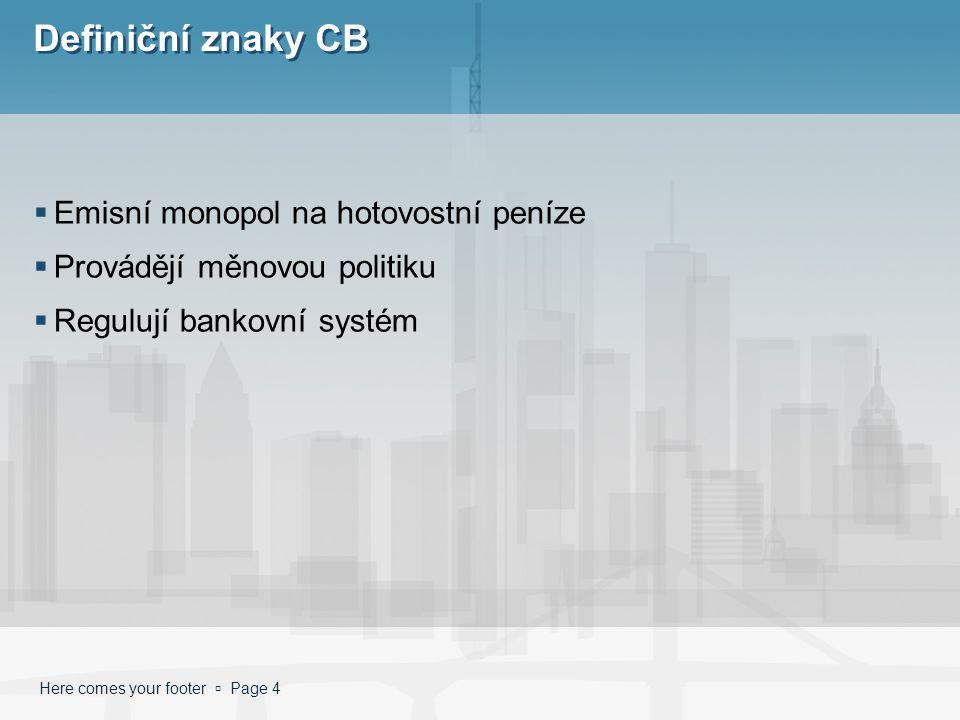 Here comes your footer  Page 4 Definiční znaky CB  Emisní monopol na hotovostní peníze  Provádějí měnovou politiku  Regulují bankovní systém